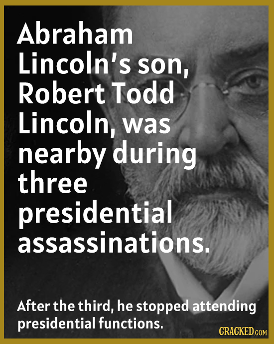 Abraham Lincoln's son, Robert Todd Lincoln, was nearby during three presidential assassinations. After the third, he stopped attending presidential fu