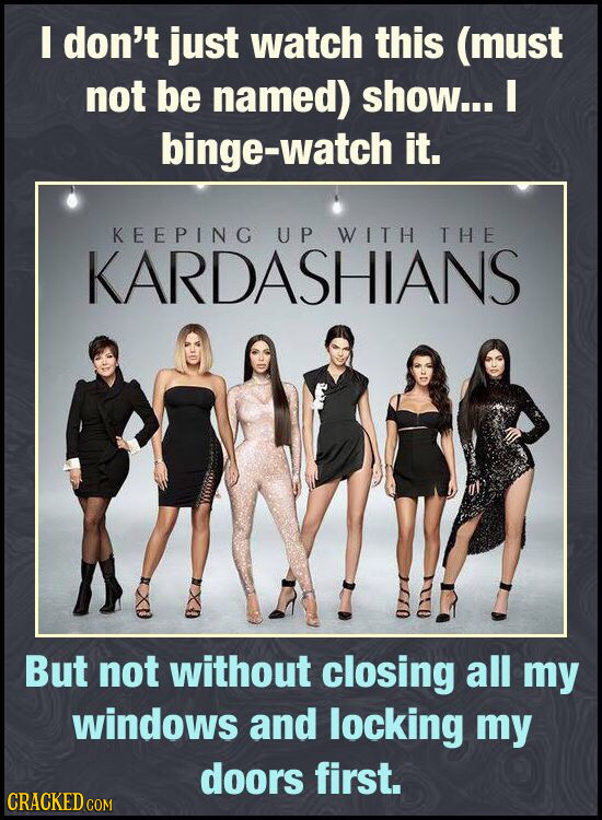 I don't just watch this (must not be named) show... I binge-watch it. KEEPING UP WITH THE KARDASHIANS But not without closing all my windows and locki