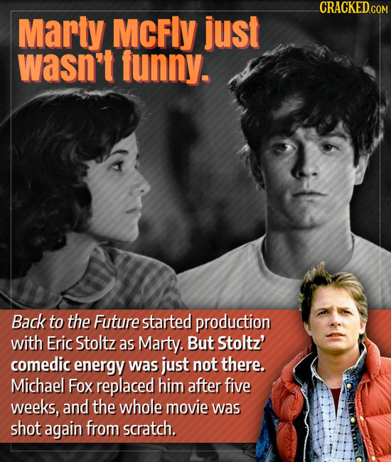 CRACKED.COM Marty MCFLY just wasn't funny. Back to the Future started production with Eric Stoltz as Marty. But Stoltz' comedic energy was just not th