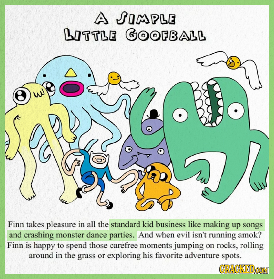 A SOMPLE LOTTLE GOOFBALL w Finn takes pleasure in all the standard kid business like making up songs and crashing monster dance parties. And when evil