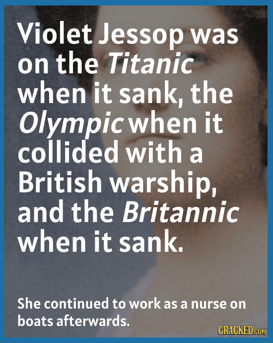 Violet Jessop was on the Titanic when it sank, the Olympic when it collided with a British warship, and the Britannic when it sank. She continued to w