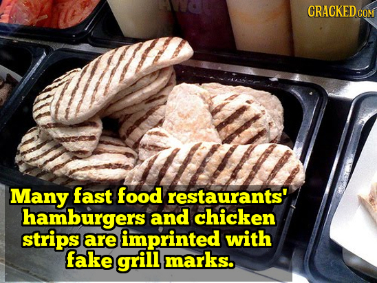 CRACKED Many fast food restaurants' hamburgers and chicken strips are imprinted with fake grill marks.