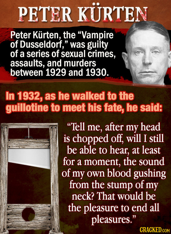 PETER KURTEN Peter Kurten, the Vampire of Dusseldorf, was guilty of a series of sexual crimes, assaults, and murders between 1929 and 1930. In 1932,