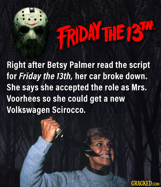 FRIDAY TIE 3n Right after Betsy Palmer read the script for Friday the 13th, her car broke down. She says she accepted the role as Mrs. Voorhees so she