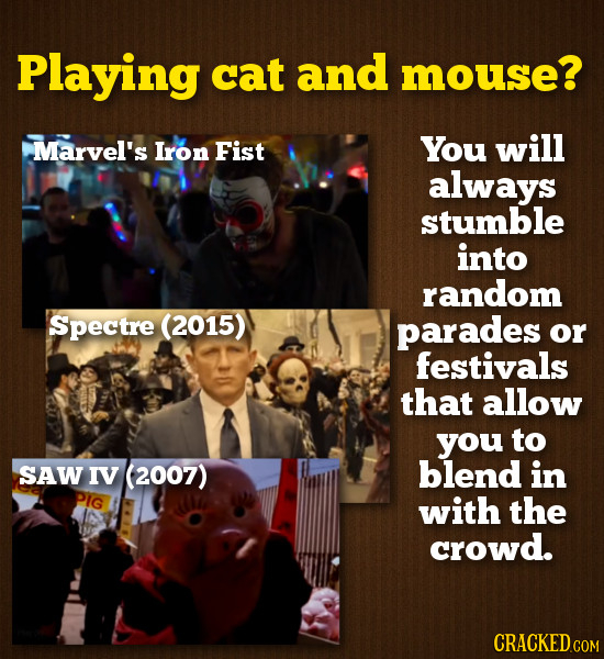 Playing cat and mouse? Marvel's Iron Fist You will always stumble into random Spectre (2015) parades or festivals that allow you to SAW IV (2007) blen