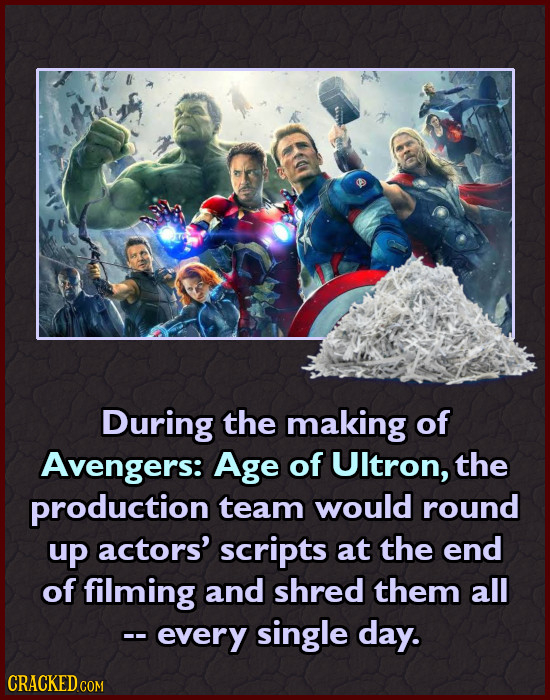 During the making of Avengers: Age of Ultron, the production team would round up actors' scripts at the end of filming and shred them all -- every sin