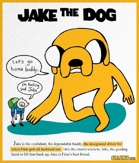 JAKE THE DOG Let's go home buddy. e Im feeling Sad Jake Jake is the confidant, the dependable buddy, the designated driver for when Finn gets all tuck