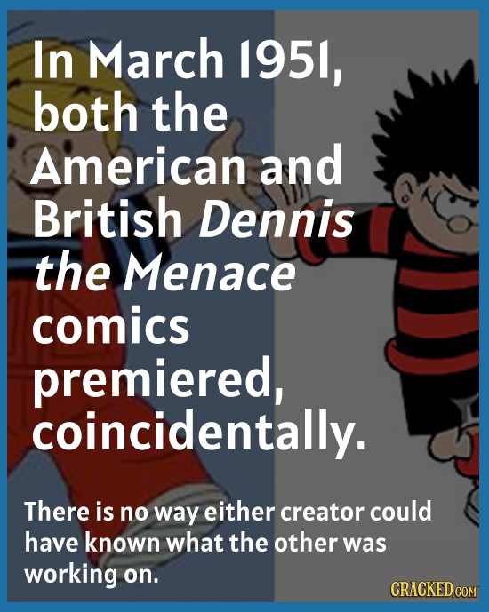 In March 195l, both the American and British Dennis the Menace comics premiered, coincidentally. There is no way either creator could have known what