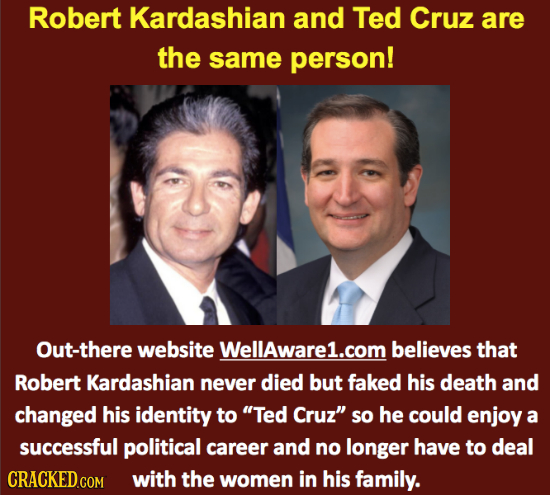Robert Kardashian and Ted Cruz are the same person! Out-there website Wellaware1.com believes that Robert Kardashian never died but faked his death an
