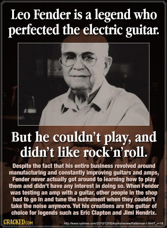 Leo Fender is a legend who perfected the electric guitar. But he couldn't play, and didn't like rock'n'roll. Despite the fact that his entire business
