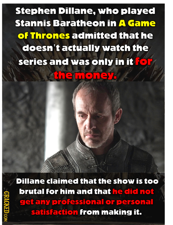 Stephen Dillane, who played Stannis Baratheon in A Game of Thrones admitted that he doesn't actually watch the series and was only in it for the money