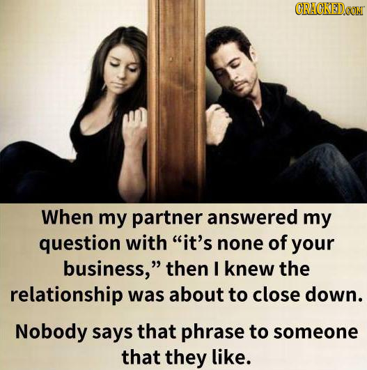 CRACKEDCON When my partner answered my question with it's none of your business, then I knew the relationship was about to close down. Nobody says t
