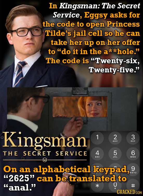 In Kingsman: The Secret Service, Eggsy asks for the code to open Princess Tilde's jail cell SO he can take her up on her offer to do it in the *hole.