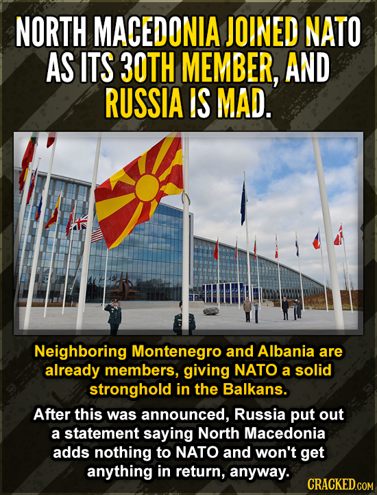 NORTH MACEDONIA JOINED NATO AS ITS 30TH MEMBER, AND RUSSIA IS MAD. Neighboring Montenegro and Albania are already members, giving NATO a solid strongh