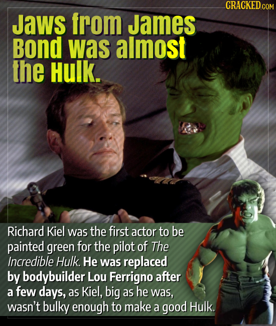CRACKED.COM Jaws from James Bond was almost the Hulk. Richard Kiel was the first actor to be painted green for the pilot of The Incredible Hulk. He wa