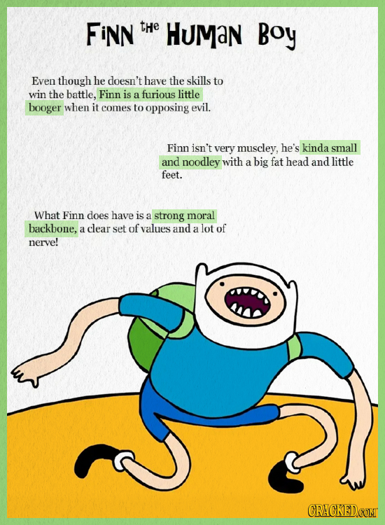 FiNN tHe HUMan Boy Even though he doesn't have the skills to win the battle, Finn is a furious little booger when it comes to opposing evil. Finn isn'