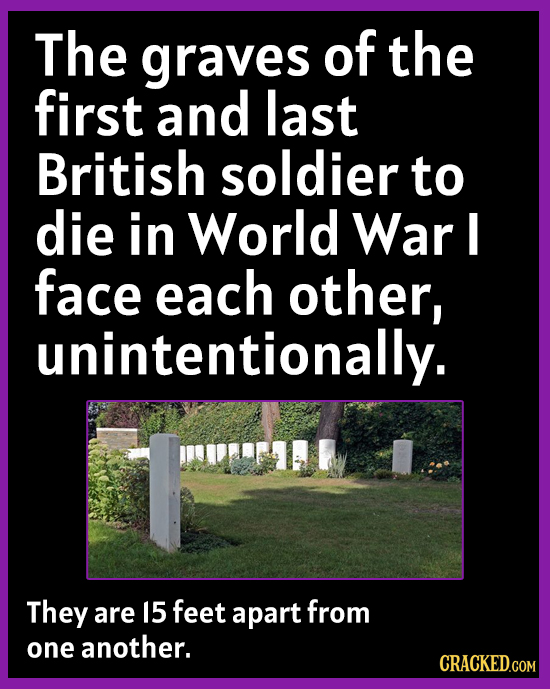 The graves of the first and last British soldier to die in World War I face each other, unintentionally. They are 15 feet apart from one another. CRAC