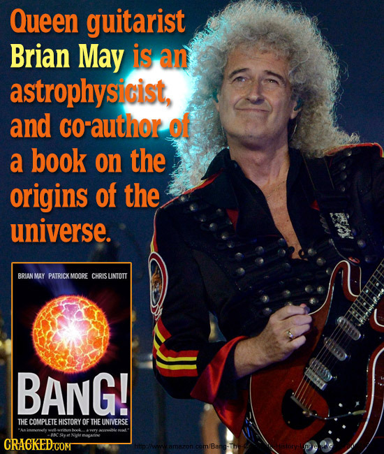 Queen guitarist Brian May is an astrophysicist, and cO-author of a book on the origins of the universe. BRIANMAY PATRICKMOORE CHRIS UNTOTT BANG! THE C