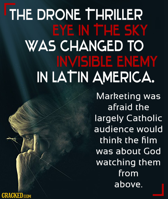 THE DRONE THRILLER EYE IN THE SKY WAS CHANGED TO INVISIBLE ENEMY IN LATIN AMERICA. Marketing was afraid the largely Catholic audience would think the