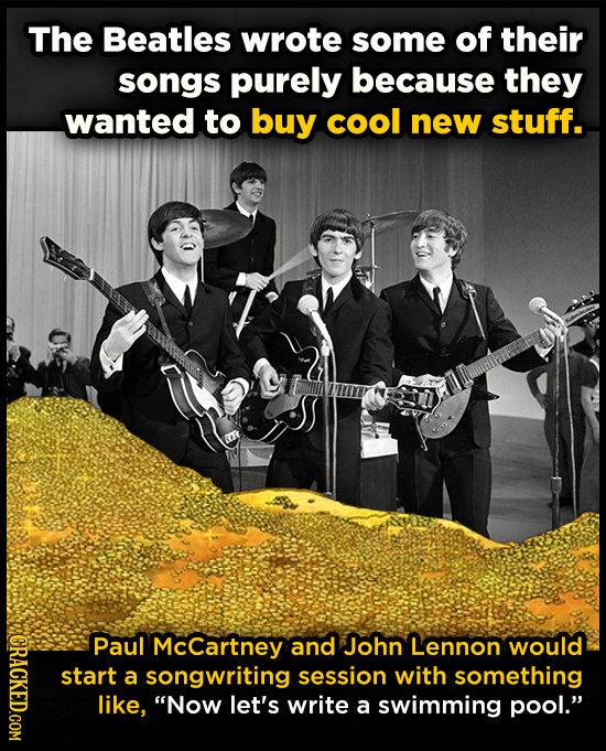 The Beatles wrote some of their songs purely because they wanted to buy cool new stuff. BRAOT Paul McCartney and John Lennon would start a songwriting