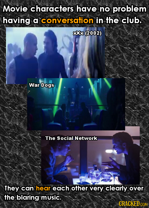 Movie characters have no problem having a conversation in the club. XXx (2002) War Dogs The Social Network They can hear each other very clearly over