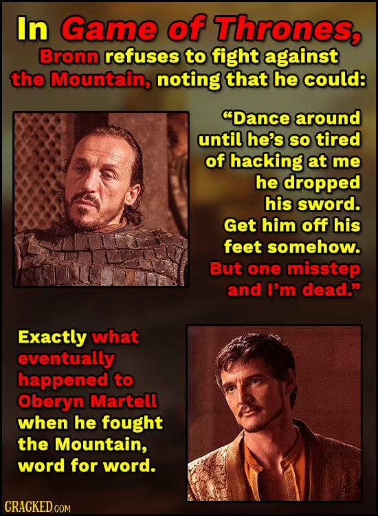 In Game of Thrones, Bronn refuses to fight against the Mountain, noting that he could: Dance around until he's SO tired of hacking at me he dropped h
