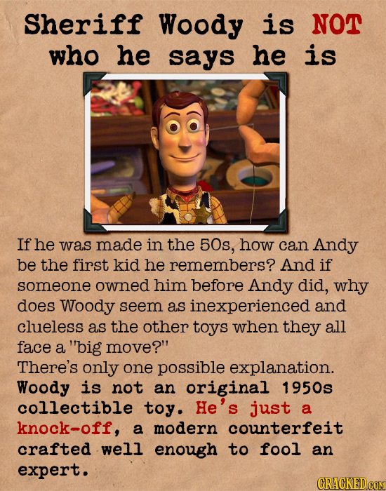 Sheriff Woody is NOT who he says he is If he was made in the 50s, how can Andy be the first kid he remembers? And if someone owned him before Andy did