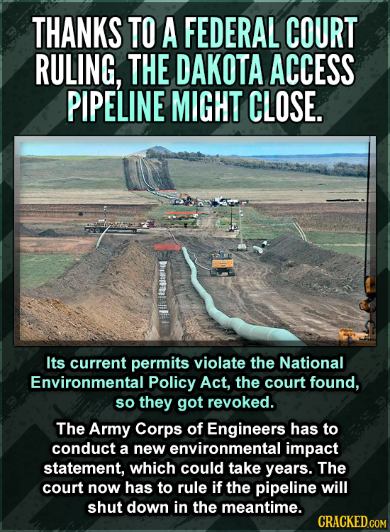 THANKS TO A FEDERAL COURT RULING, THE DAKOTA ACCESS PIPELINE MIGHT CLOSE. Its current permits violate the National Environmental Policy Act, the court