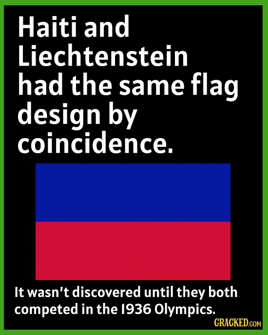 Haiti and Liechtenstein had the same flag design by coincidence. It wasn't discovered until they both competed in the 1936 Olympics. CRACKED.COM