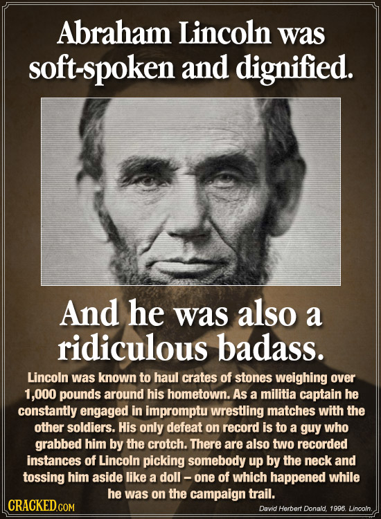 Abraham Lincoln was soft-spoken and dignified. And he was also a ridiculous badass. Lincoln was known to haul crates of stones weighing over 1,000 pou
