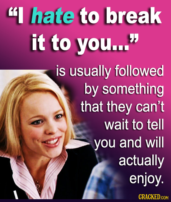 I hate to break it to you... is usually followed by something that they can't wait to tell you and will actually enjoy. CRACKED.GOM