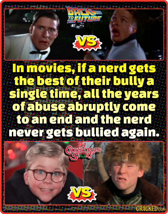 BACv TO DFUTURE VS In movies, if a nerd gets the best of their bully a single time, all the years of abuse abruptly come to an end and the nerd never