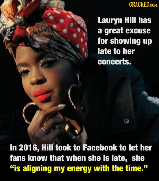 CRaCKED COM Lauryn Hill has a great excuse for showing up late to her concerts. In 2016, Hill took to Facebook to let her fans know that when she is l