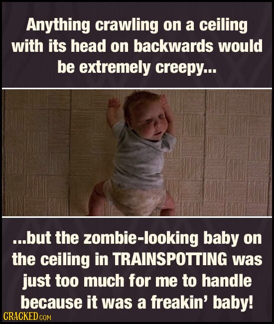 Anything crawling on a ceiling with its head on backwards would be extremely creepy... ...but the zombie-looking baby on the ceiling in TRAINSPOTTING
