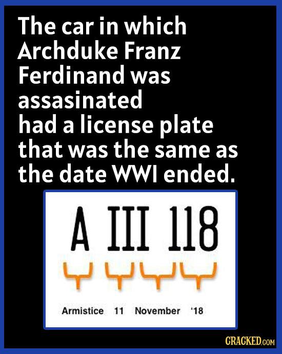 The car in which Archduke Franz Ferdinand was assasinated had a license plate that was the same as the date WWI ended. A III 118 44 Armistice 11 Novem