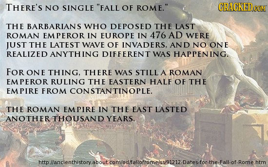 THERE'S NO SINGLE FALL OF ROME. CRACKEDG CON THE BARBARIANS WHO DEPOSED THE LAST ROMAN EMPEROR IN EUROPE IN 476 AD WERE JUST THE LATEST WAVE OF INVA