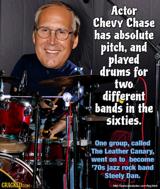 Actor Chevy Chase has absolute pitch, and played drums for two different bands in the sixties. One group, called The Leather Canary, went on to become