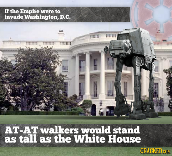 If the Empire were to invade Washington, D.C. truimtit AT-AT walkers would stand as tall as the White House CRACKEDcO