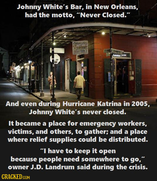 Johnny White's Bar, in New Orleans, had the motto, Never Closed. And even during Hurricane Katrina in 2005, Johnny White's never closed. It became a