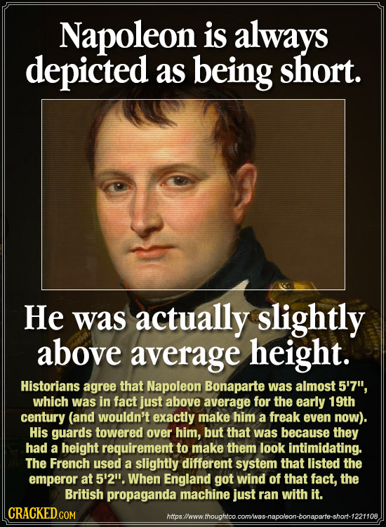 Napoleon is always depicted as being short. He was actually slightly above average height. Historians agree that Napoleon Bonaparte was almost 5'7, w