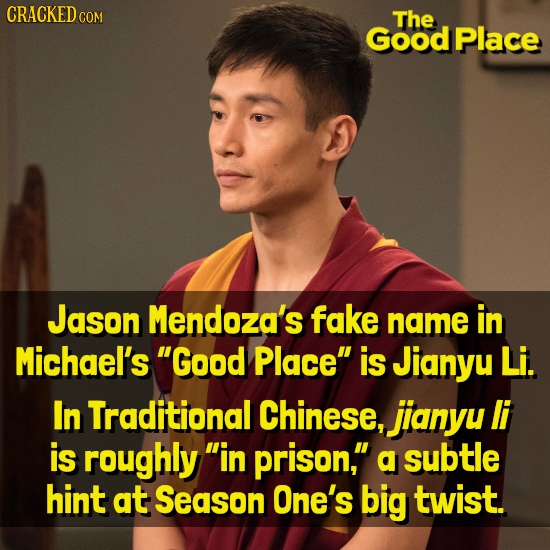 CRACKEDo COM The Good Place Jason Mendoza's fake name in Michael's Good Place is Jianyu Li. In Traditional Chinese, jianyu LI is roughly in prison,