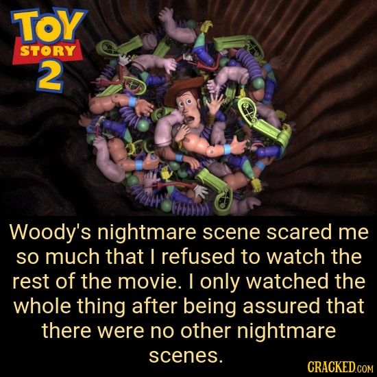 TOY STORY 2 Woody's nightmare scene scared me SO much that I refused to watch the rest of the movie. I only watched the whole thing after being assure