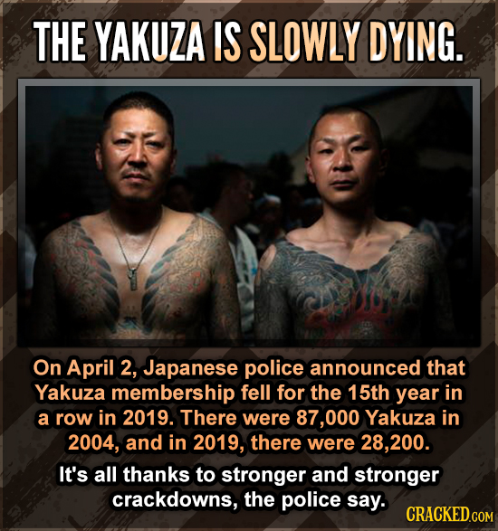 THE YAKUZA IS SLOWLY DYING. On April 2, Japanese police announced that Yakuza membership fell for the 15th year in a row in 2019. There were 87,000 Ya