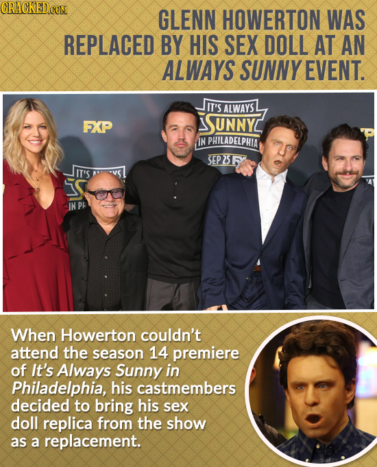 CRACKED COM GLENN HOWERTON WAS REPLACED BY HIS SEX DOLL AT AN ALWAYS SUNNY EVENT. IT'S ALWAYS FXP UNNY IN PHILADELPHIA SEP2SF IT'S S IN Pt When Howert