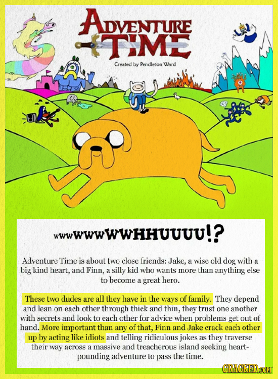 ADVENTURE TIME Created by Pendleton Ward wwwwwwwhhuvuu!? Adventure Time is about two close friends: Jake, a wise old dog with a big kind heart, and Fi