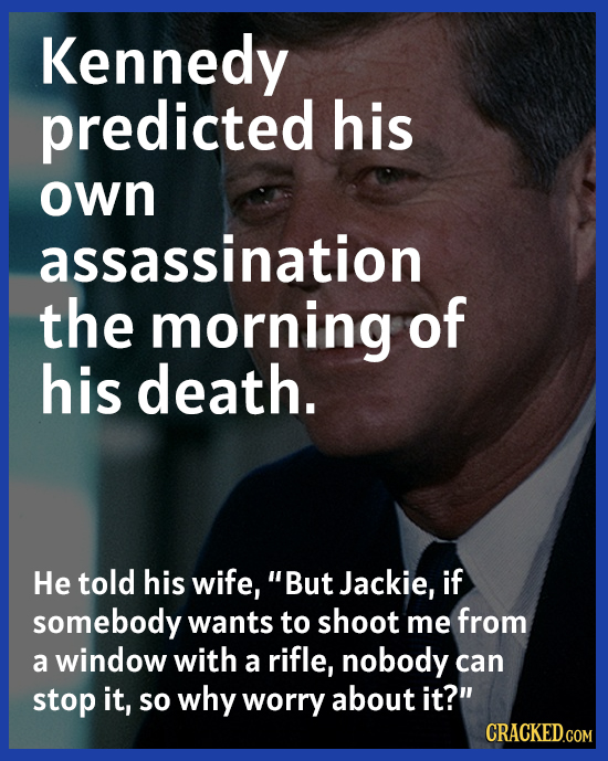 Kennedy predicted his own assassination the morning of his death. He told his wife, But Jackie, if somebody wants to shoot me from a window with a ri
