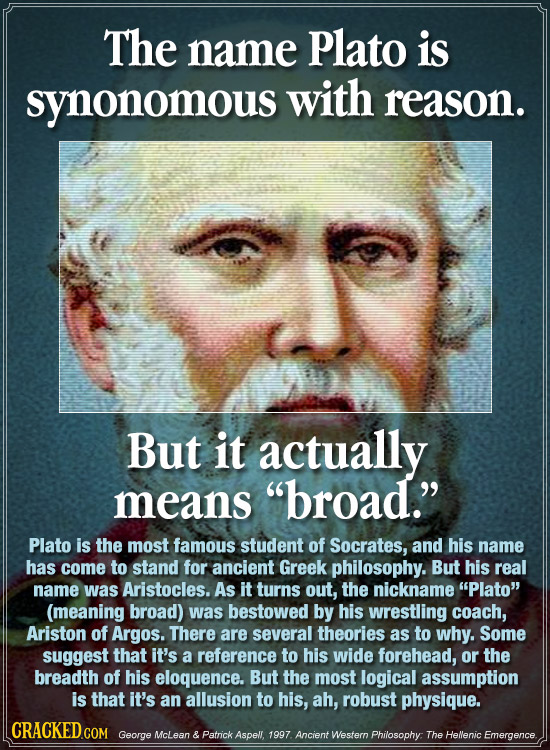 The name Plato is synonomous with reason. But it actually means broad. Plato is the most famous student of Socrates, and his name has come to stand