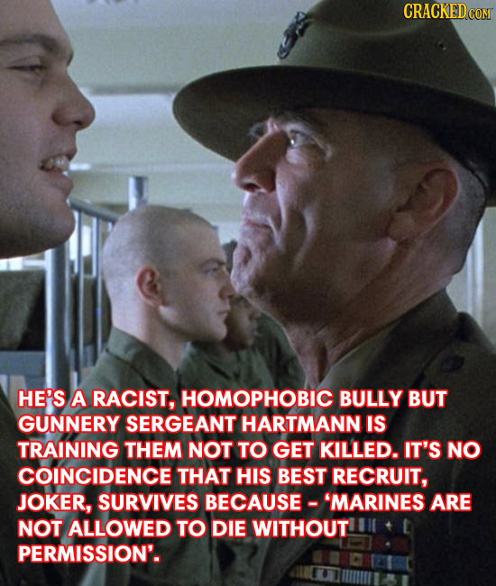 CRACKED HE'S A RACIST, HOMOPHOBIC BULLY BUT GUNNERY SERGEANT HARTMANN IS TRAINING THEM NOT TO GET KILLED. IT'S NO COINCIDENCE THAT HIS BEST RECRUIT, J