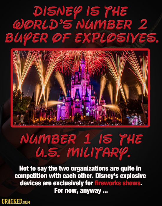 DISNEY IS THE WORLD'S NUMBER 2 BUYER OF EXPLOSIVES. NUMBER 1 1S THE U.S. MILITARY. Not to say the two organizations are quite in competition with each