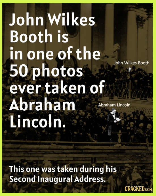 John Wilkes Booth is in one of the 50 photos John Wilkes Booth ever taken of Abraham Abraham Lincoln Lincoln. This one was taken during his Second Ina